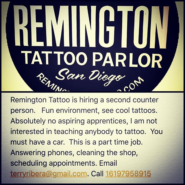 Remington Tattoo is hiring a second counter person. Fun environment, see cool tattoos. Absolutely no aspiring apprentices, I am not interested in teaching anybody to tattoo. You must have a car. This is a part time job. Answering phones, cleaning the shop, scheduling appointments. Email terryribera@gmail.com. Call 16197958915